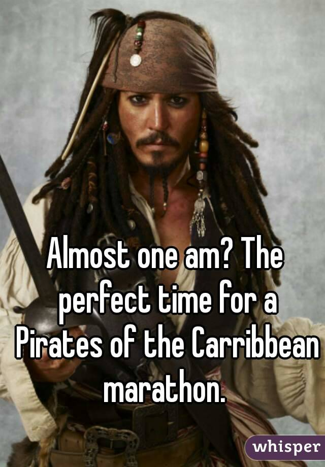 Almost one am? The perfect time for a Pirates of the Carribbean marathon.