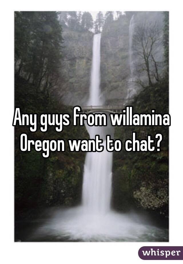 Any guys from willamina Oregon want to chat?