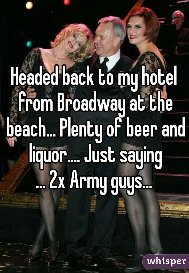 Headed back to my hotel from Broadway at the beach... Plenty of beer and liquor.... Just saying ... 2x Army guys...