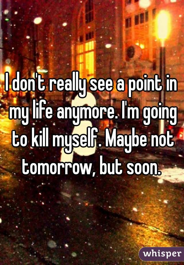 I don't really see a point in my life anymore. I'm going to kill myself. Maybe not tomorrow, but soon.