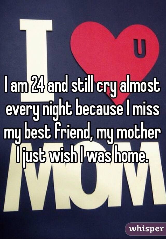 I am 24 and still cry almost every night because I miss my best friend, my mother I just wish I was home.
