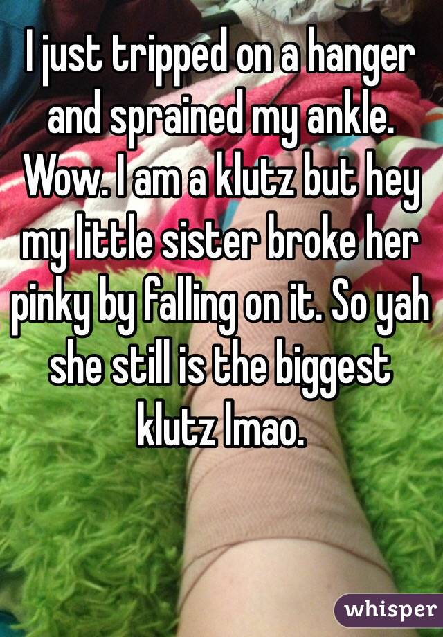 I just tripped on a hanger and sprained my ankle. Wow. I am a klutz but hey my little sister broke her pinky by falling on it. So yah she still is the biggest klutz lmao.