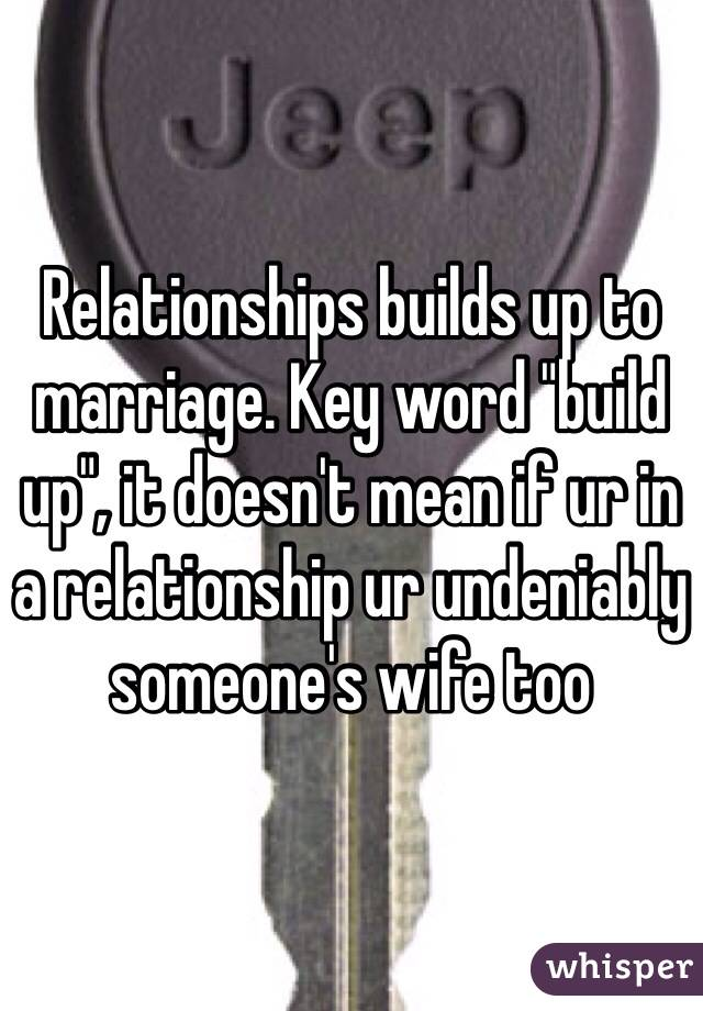 """Relationships builds up to marriage. Key word """"build up"""", it doesn't mean if ur in a relationship ur undeniably someone's wife too"""