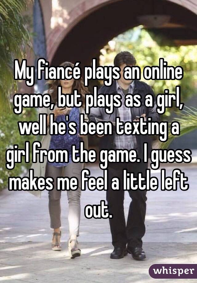 My fiancé plays an online game, but plays as a girl, well he's been texting a girl from the game. I guess makes me feel a little left out.