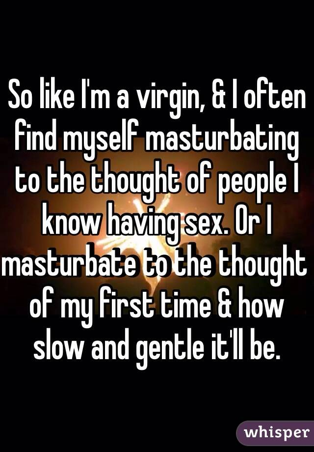 So like I'm a virgin, & I often find myself masturbating to the thought of people I know having sex. Or I masturbate to the thought of my first time & how slow and gentle it'll be.