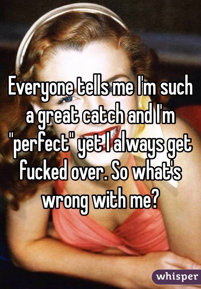 """Everyone tells me I'm such a great catch and I'm """"perfect"""" yet I always get fucked over. So what's wrong with me?"""