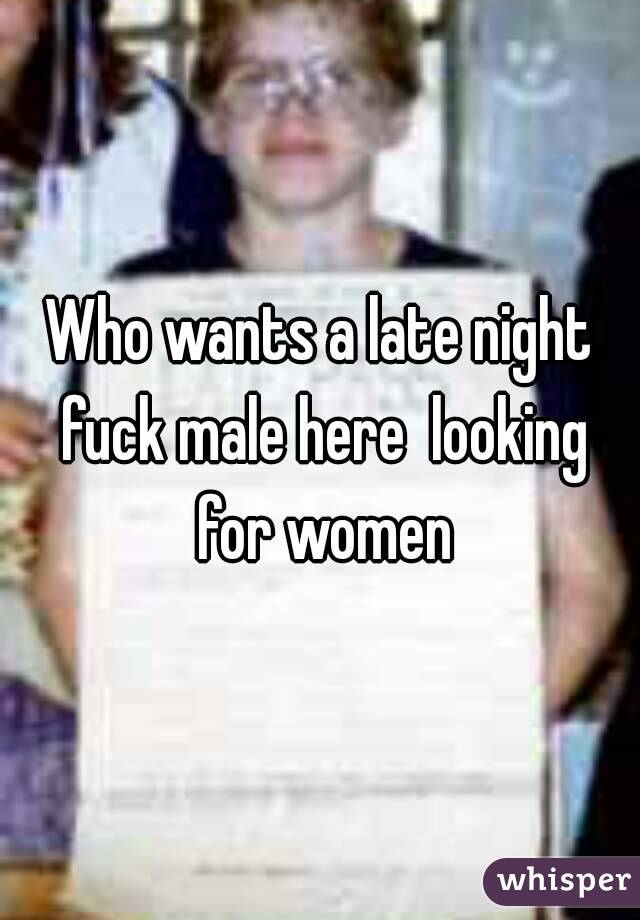 Who wants a late night fuck male here  looking for women