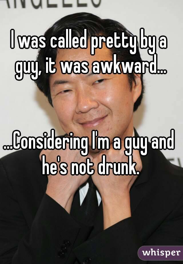 I was called pretty by a guy, it was awkward...   ...Considering I'm a guy and he's not drunk.