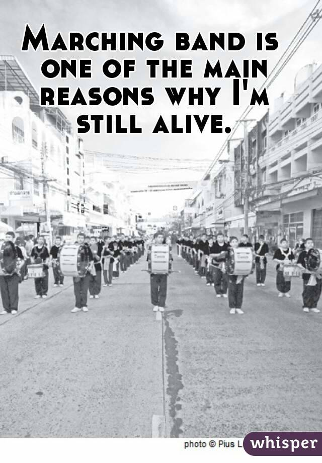 Marching band is one of the main reasons why I'm still alive.