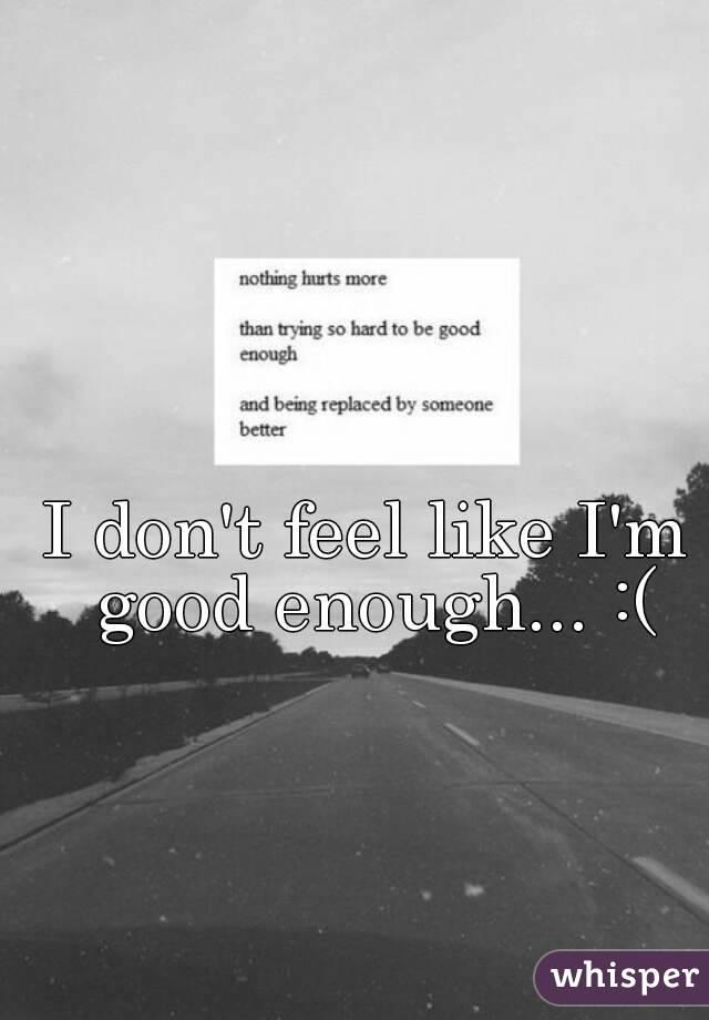 I don't feel like I'm good enough... :(