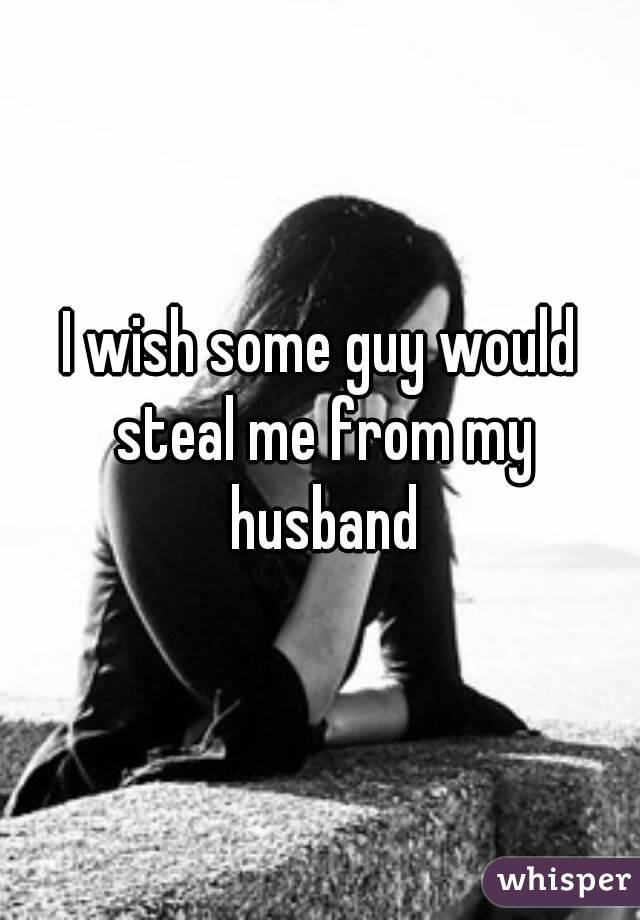 I wish some guy would steal me from my husband