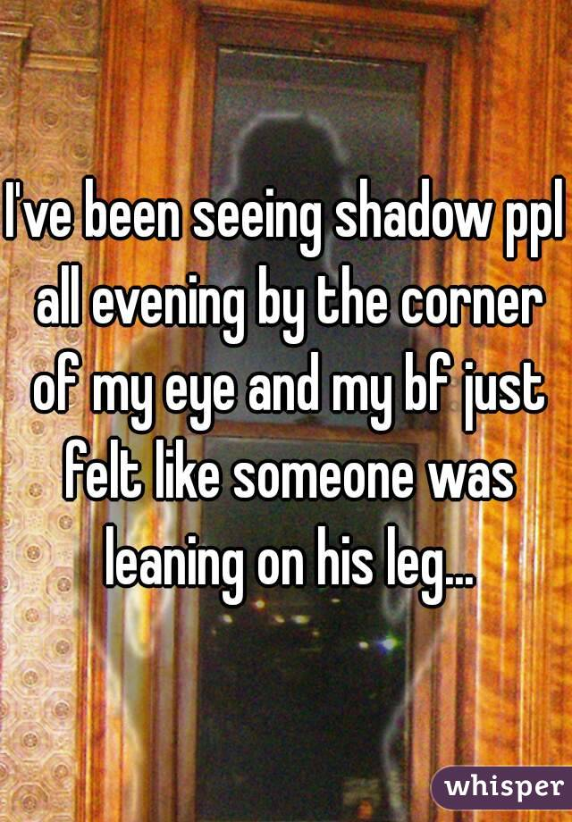I've been seeing shadow ppl all evening by the corner of my eye and my bf just felt like someone was leaning on his leg...