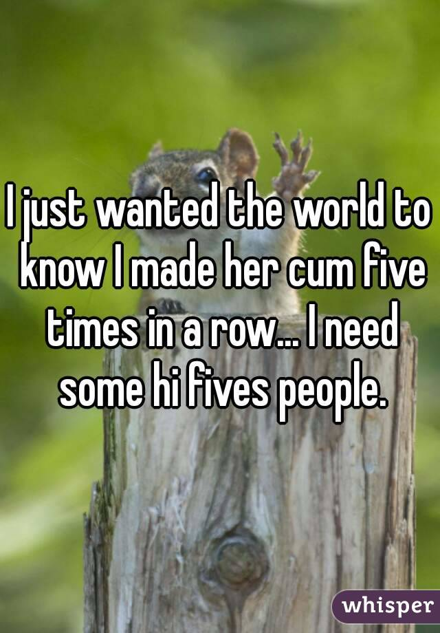 I just wanted the world to know I made her cum five times in a row... I need some hi fives people.