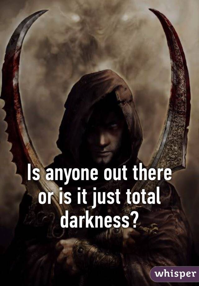 Is anyone out there  or is it just total darkness?