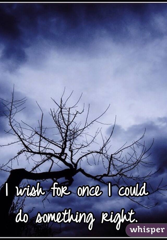 I wish for once I could do something right.