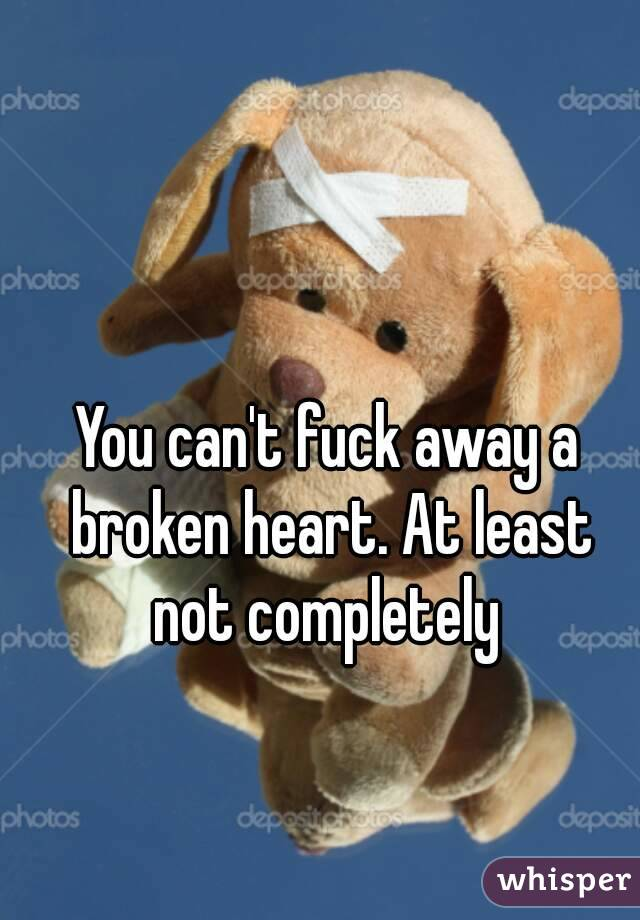 You can't fuck away a broken heart. At least not completely