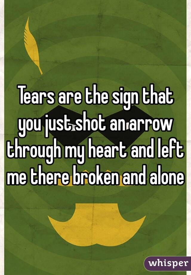 Tears are the sign that you just shot an arrow through my heart and left me there broken and alone