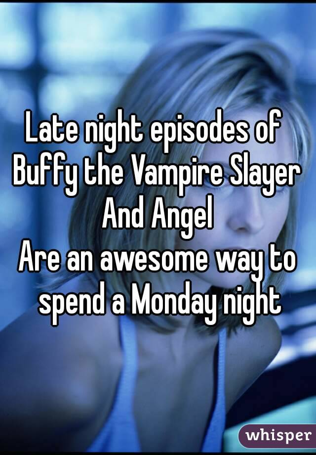 Late night episodes of  Buffy the Vampire Slayer And Angel Are an awesome way to spend a Monday night