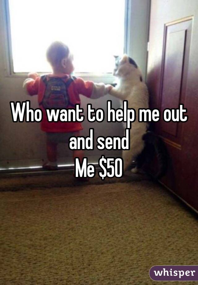 Who want to help me out and send  Me $50