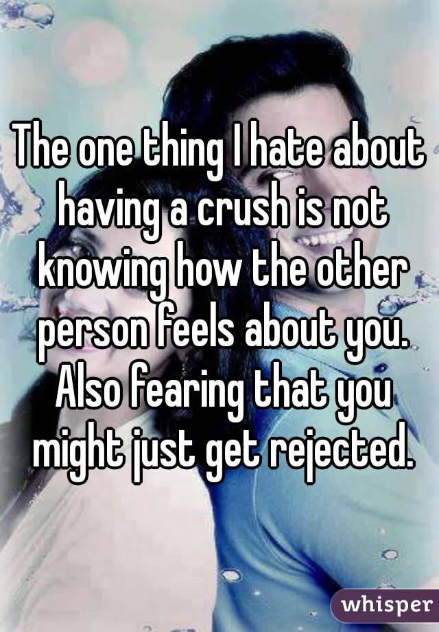 The one thing I hate about having a crush is not knowing how the other person feels about you. Also fearing that you might just get rejected.
