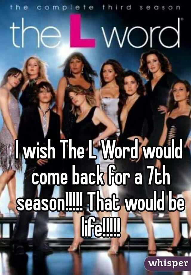 I wish The L Word would come back for a 7th season!!!!! That would be life!!!!!