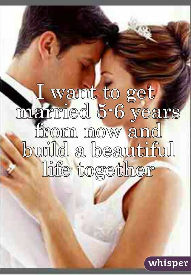 I want to get married 5-6 years from now and build a beautiful life together