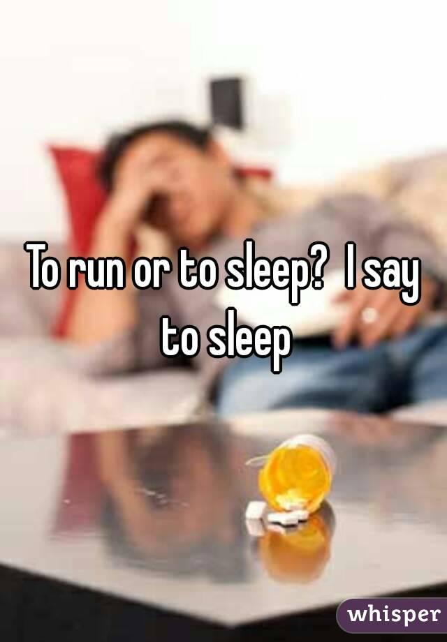 To run or to sleep?  I say to sleep