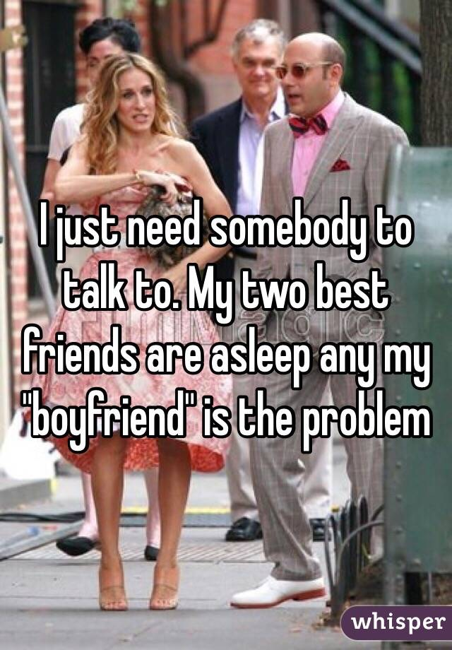 """I just need somebody to talk to. My two best friends are asleep any my """"boyfriend"""" is the problem"""