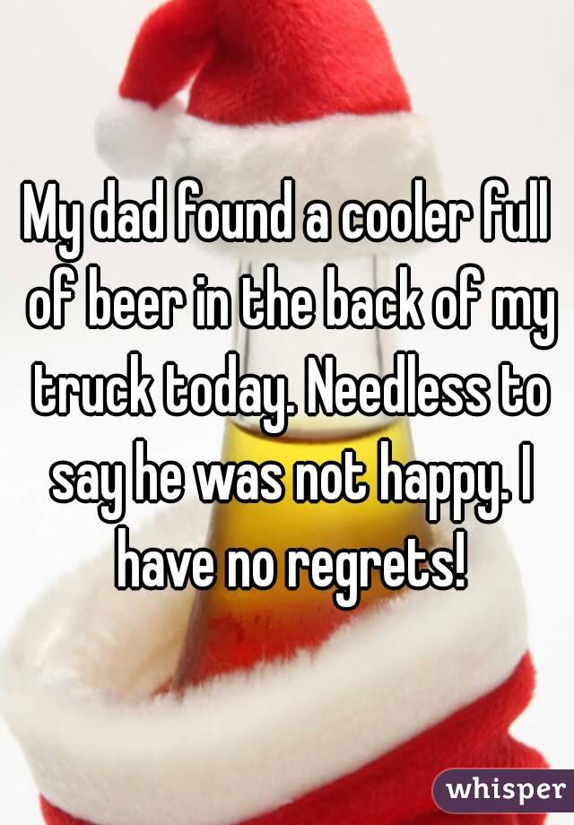 My dad found a cooler full of beer in the back of my truck today. Needless to say he was not happy. I have no regrets!