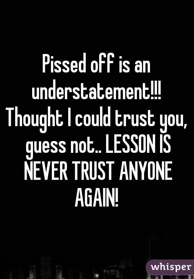 Pissed off is an understatement!!!  Thought I could trust you,  guess not.. LESSON IS NEVER TRUST ANYONE AGAIN!