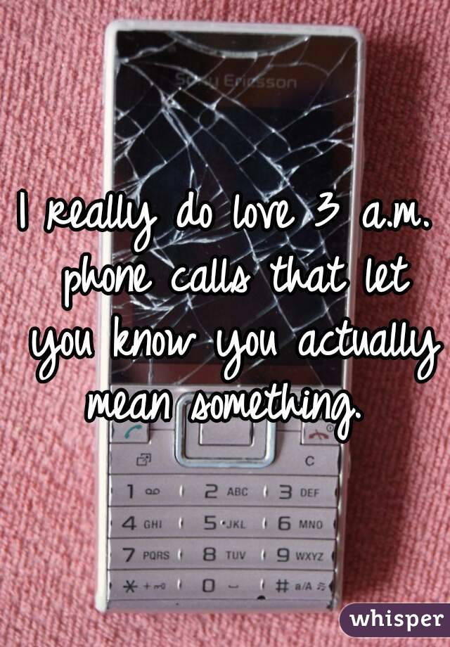 I really do love 3 a.m. phone calls that let you know you actually mean something.