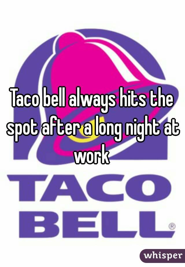 Taco bell always hits the spot after a long night at work