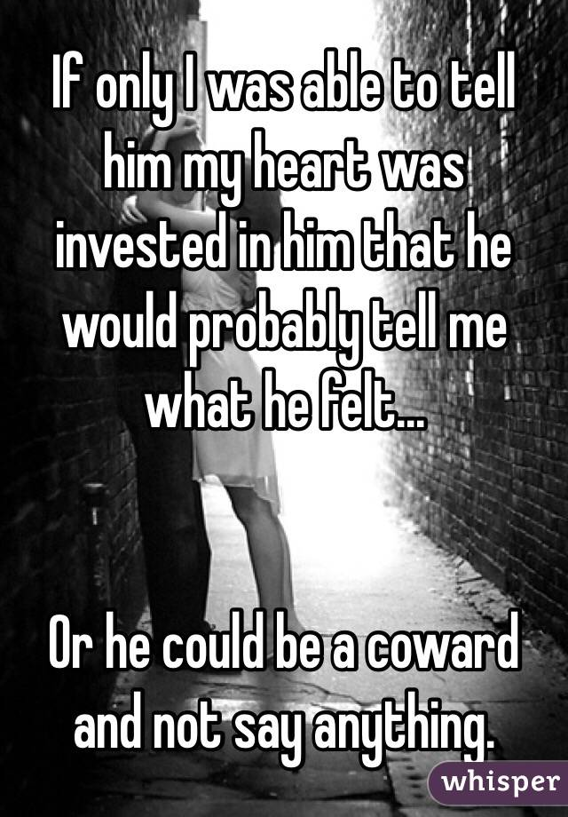 If only I was able to tell him my heart was invested in him that he would probably tell me what he felt...   Or he could be a coward and not say anything.