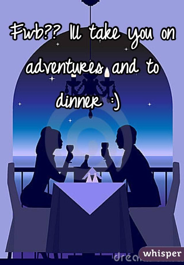 Fwb?? Ill take you on adventures and to dinner :)