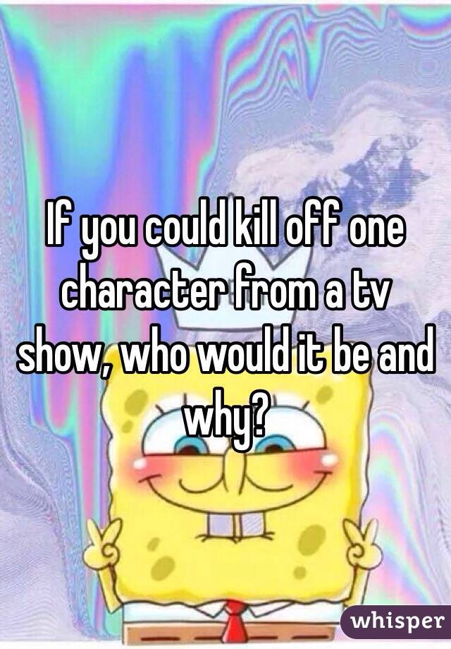 If you could kill off one character from a tv show, who would it be and why?