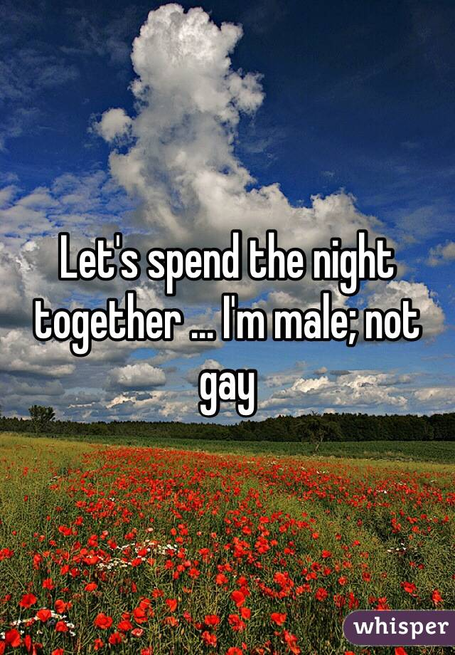 Let's spend the night together ... I'm male; not gay