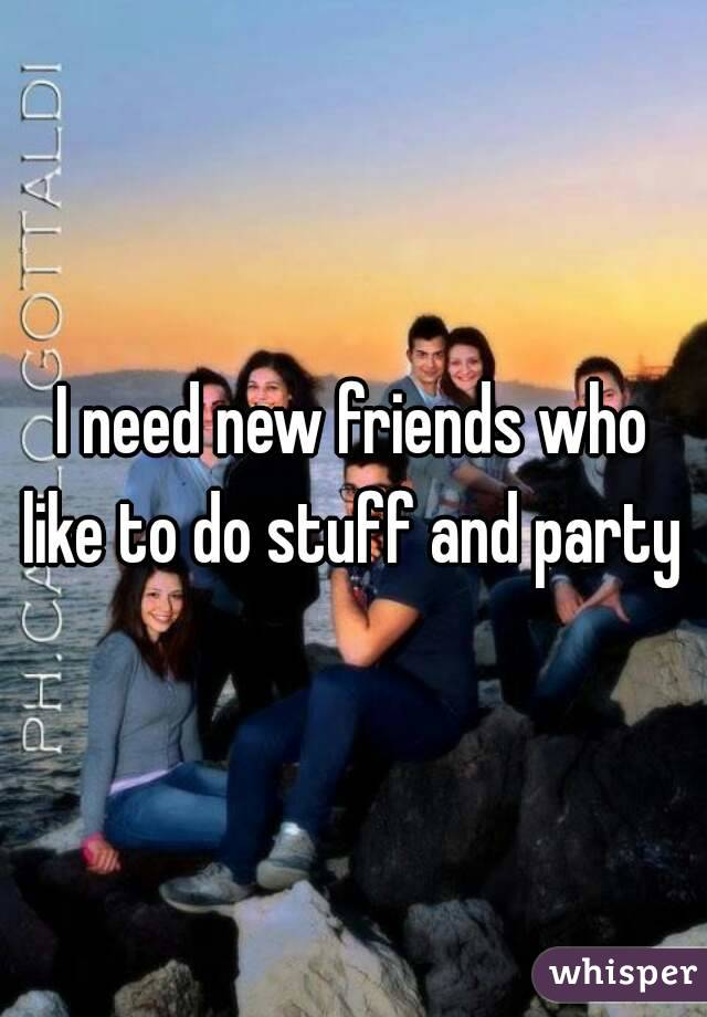 I need new friends who like to do stuff and party