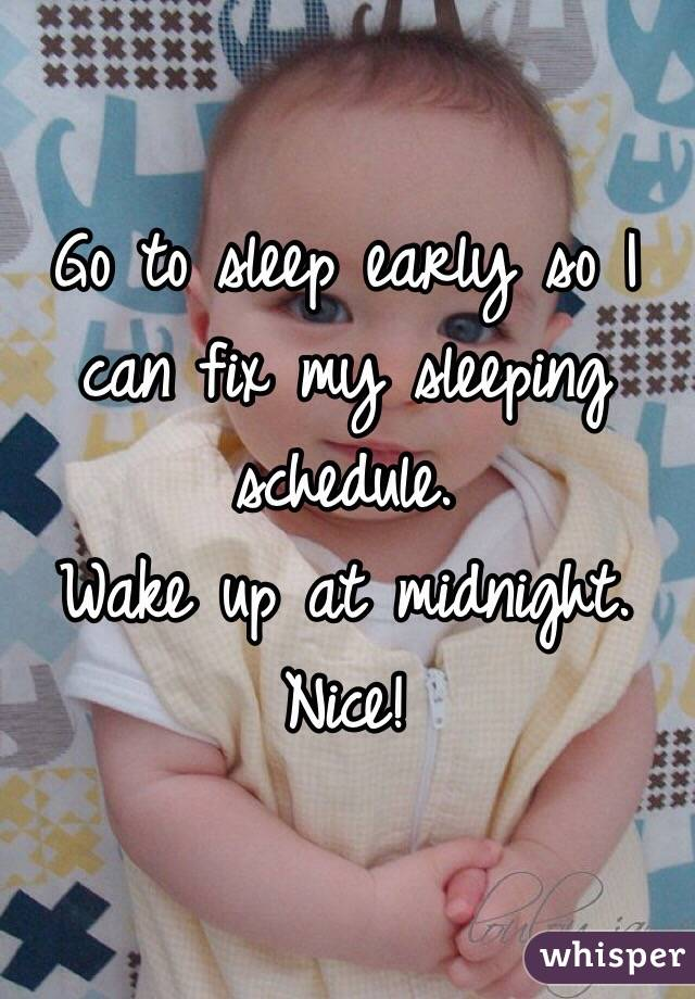 Go to sleep early so I can fix my sleeping schedule.  Wake up at midnight. Nice!