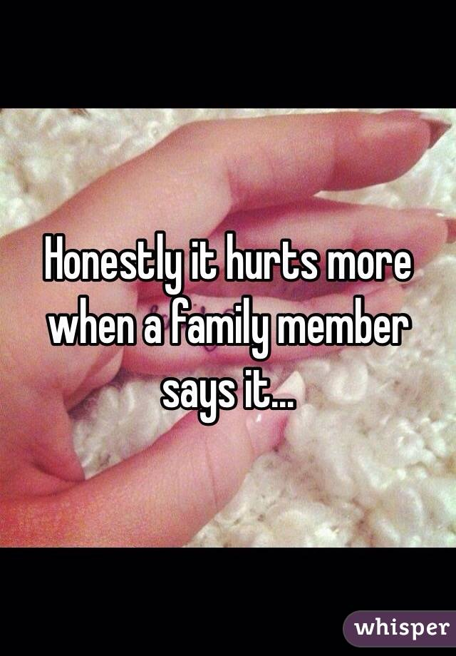 Honestly it hurts more when a family member says it...