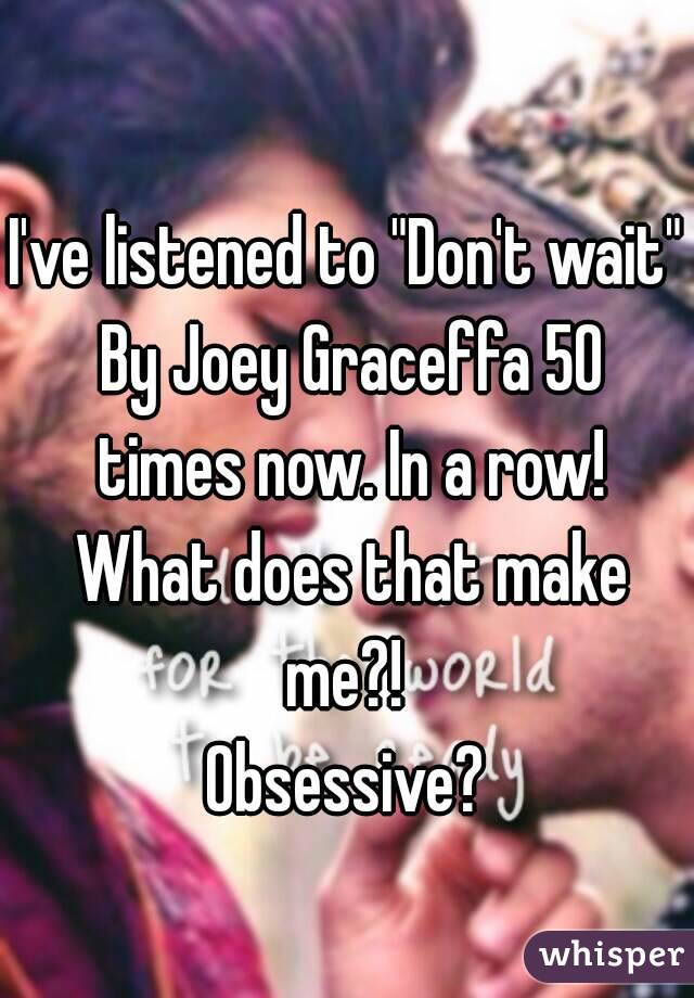 """I've listened to """"Don't wait"""" By Joey Graceffa 50 times now. In a row! What does that make me?!  Obsessive?"""