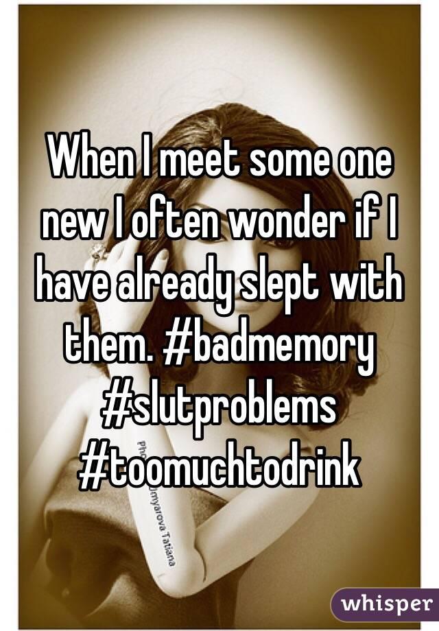 When I meet some one new I often wonder if I have already slept with them. #badmemory #slutproblems #toomuchtodrink
