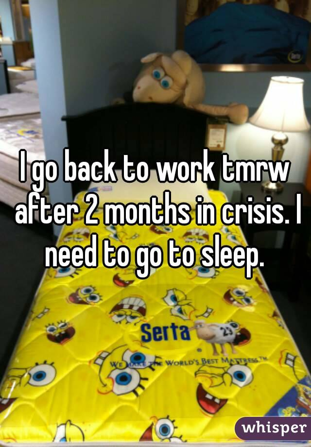 I go back to work tmrw after 2 months in crisis. I need to go to sleep.