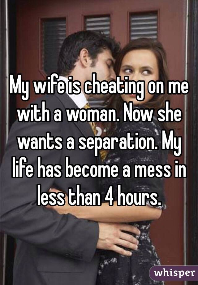 My wife is cheating on me with a woman. Now she wants a separation. My life has become a mess in less than 4 hours.