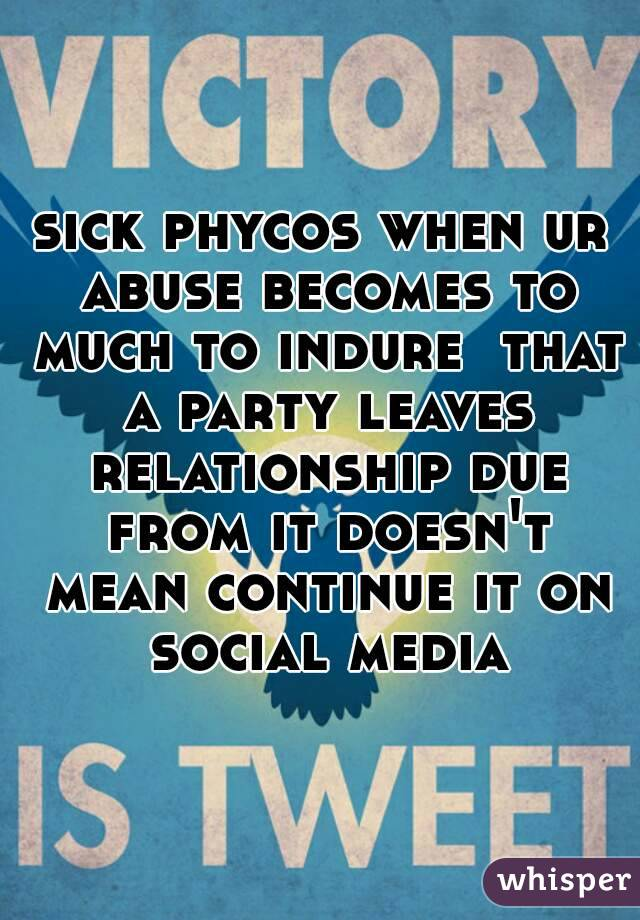 sick phycos when ur abuse becomes to much to indure  that a party leaves relationship due from it doesn't mean continue it on social media