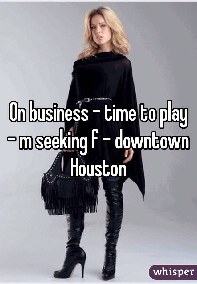 On business - time to play - m seeking f - downtown Houston