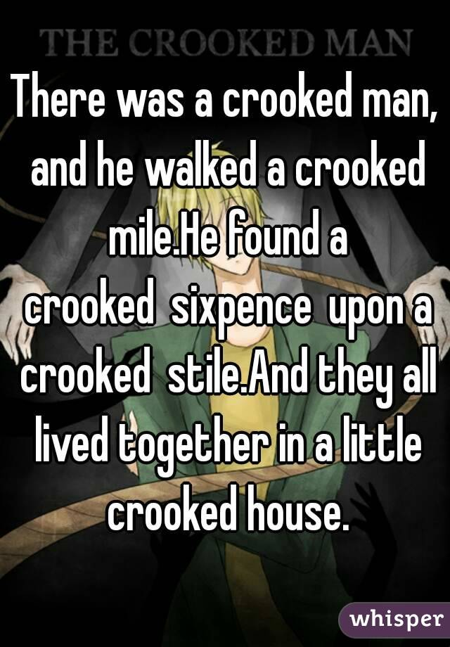 There was a crooked man, and he walked a crooked mile.He found a crookedsixpenceupon a crookedstile.And they all lived together in a little crooked house.