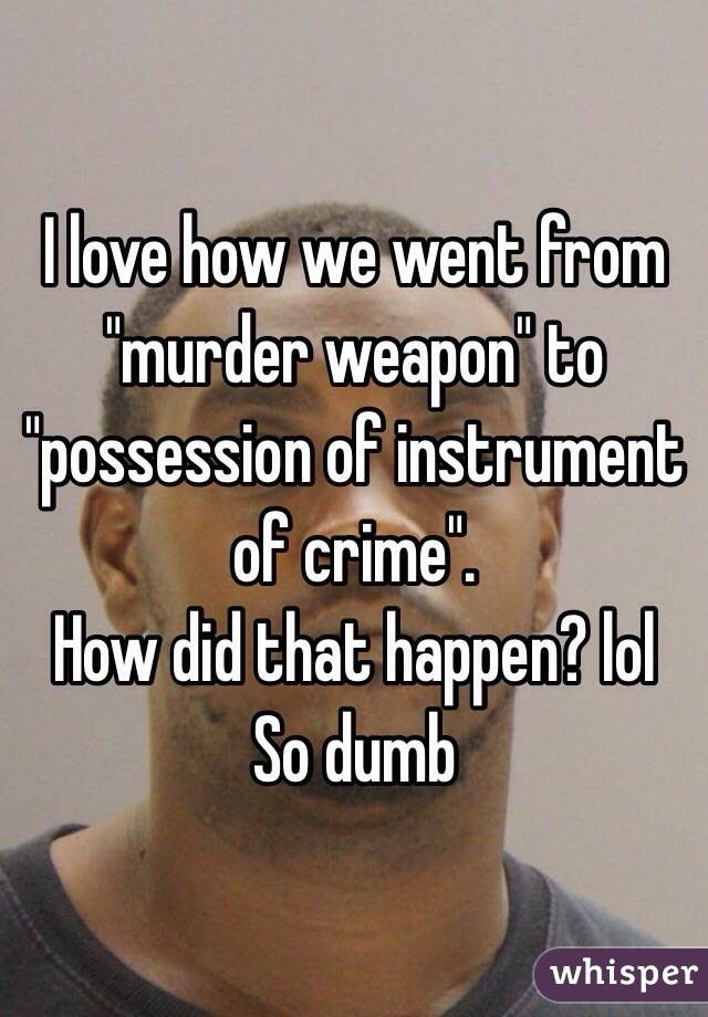 """I love how we went from """"murder weapon"""" to """"possession of instrument of crime"""".   How did that happen? lol So dumb"""