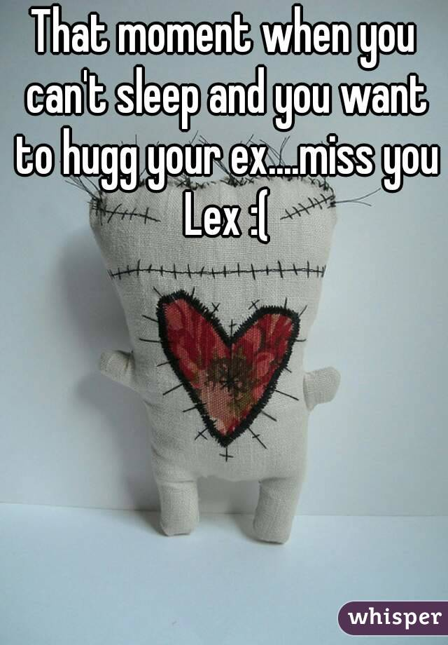 That moment when you can't sleep and you want to hugg your ex....miss you Lex :(