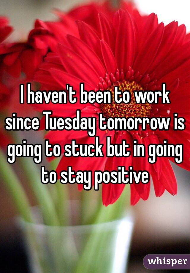 I haven't been to work since Tuesday tomorrow is going to stuck but in going to stay positive