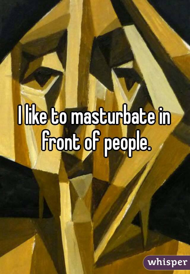 I like to masturbate in front of people.